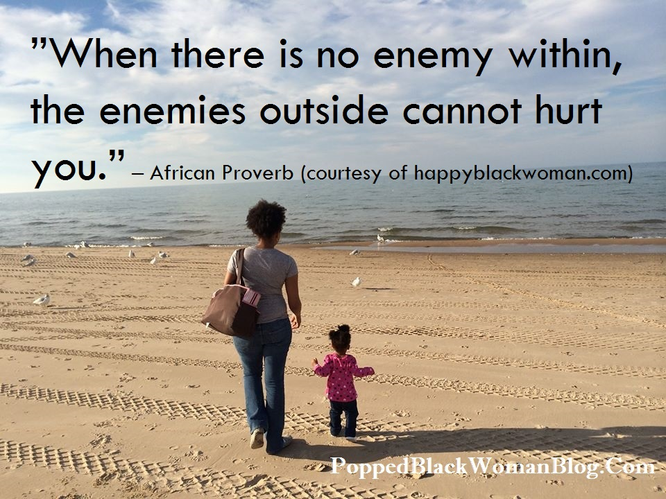 """When there is no enemy within, the enemies outside cannot hurt you."" – African Proverb (courtesy of happyblackwoman.com)"
